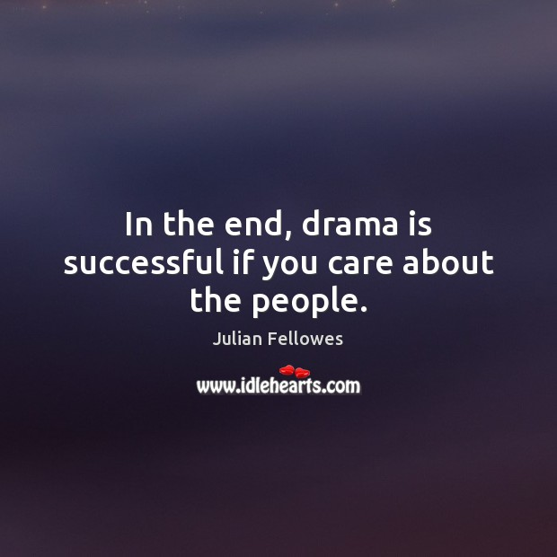 In the end, drama is successful if you care about the people. Julian Fellowes Picture Quote