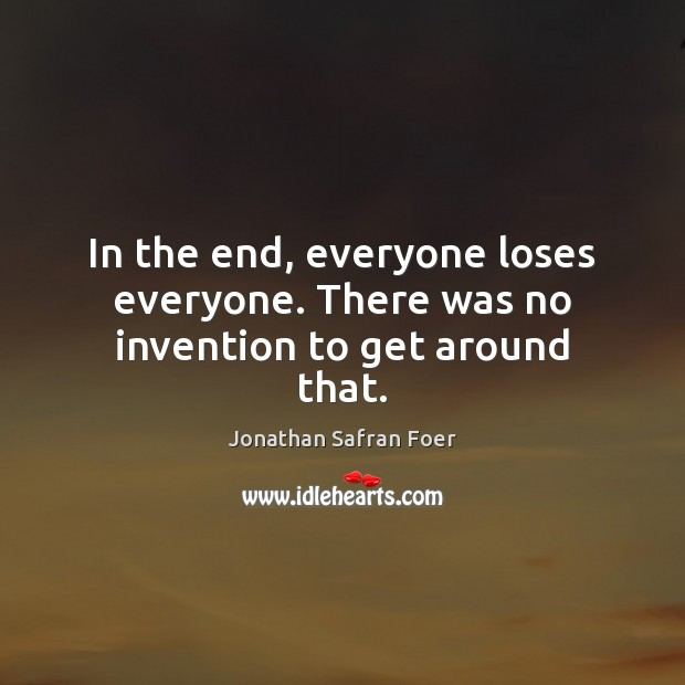 Image, In the end, everyone loses everyone. There was no invention to get around that.