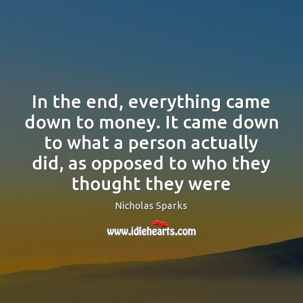 In the end, everything came down to money. It came down to Nicholas Sparks Picture Quote