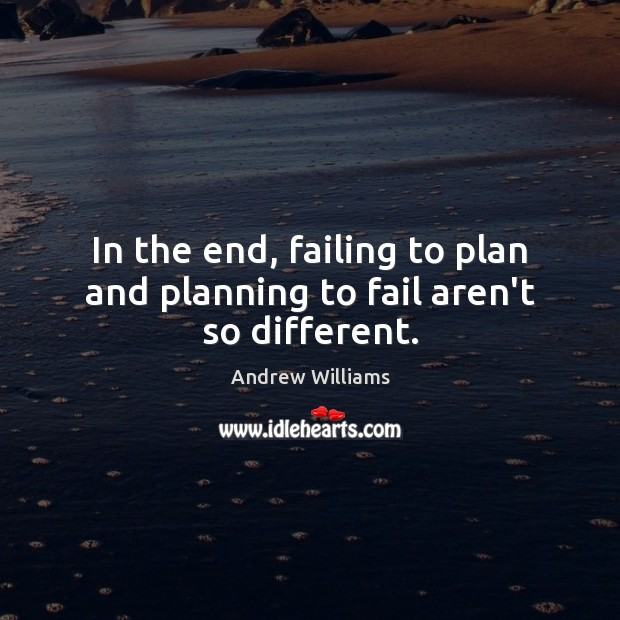 In the end, failing to plan and planning to fail aren't so different. Fail Quotes Image