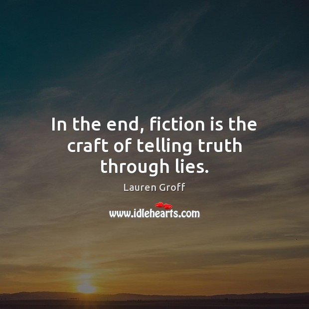 In the end, fiction is the craft of telling truth through lies. Lauren Groff Picture Quote
