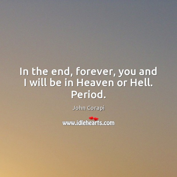 In the end, forever, you and I will be in Heaven or Hell. Period. Image