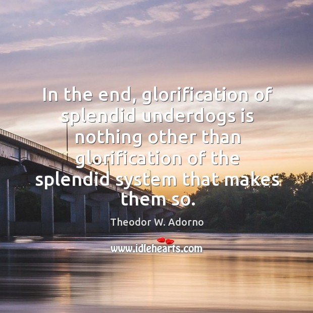 In the end, glorification of splendid underdogs is nothing other than glorification of Theodor W. Adorno Picture Quote