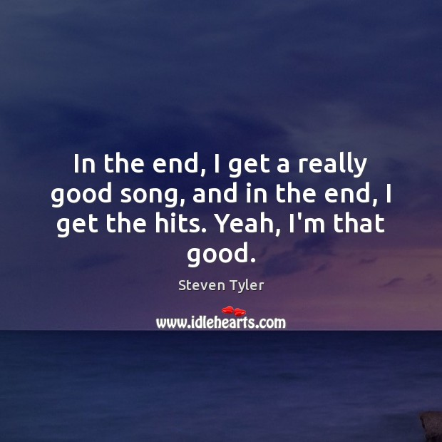 In the end, I get a really good song, and in the end, I get the hits. Yeah, I'm that good. Steven Tyler Picture Quote