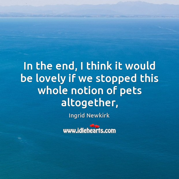 In the end, I think it would be lovely if we stopped this whole notion of pets altogether, Image
