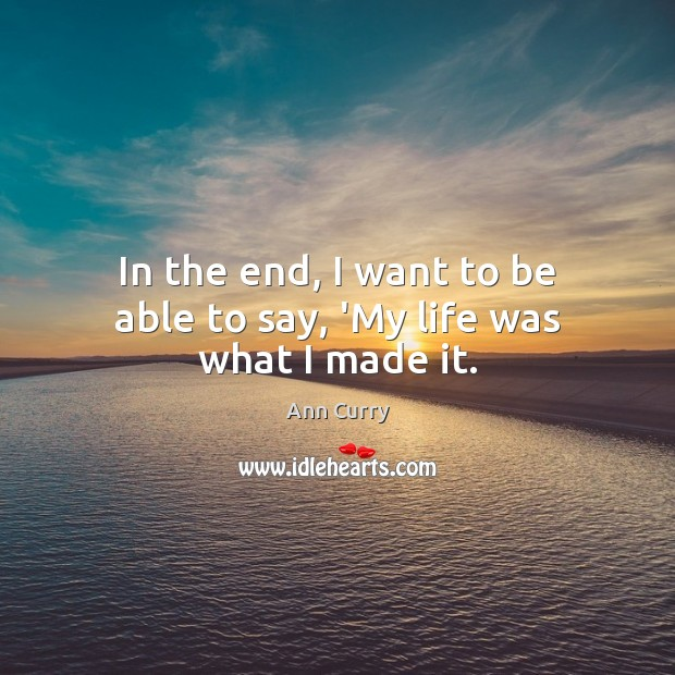 In the end, I want to be able to say, 'My life was what I made it. Ann Curry Picture Quote