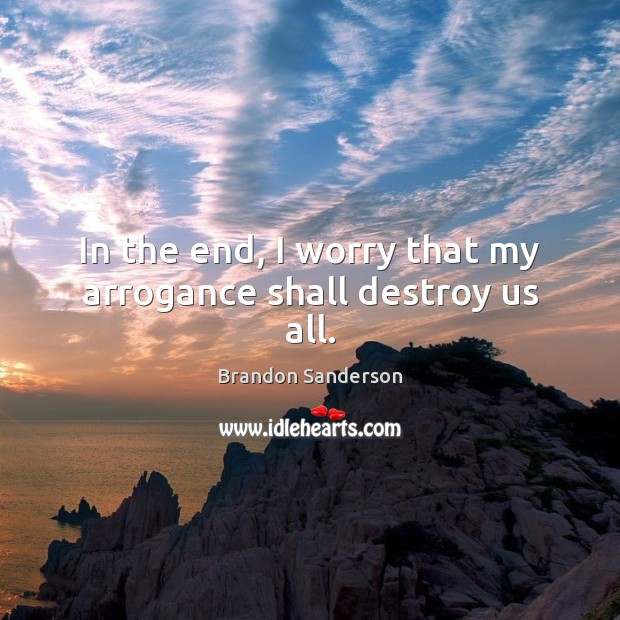 In the end, I worry that my arrogance shall destroy us all. Brandon Sanderson Picture Quote
