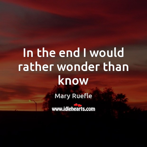 In the end I would rather wonder than know Mary Ruefle Picture Quote