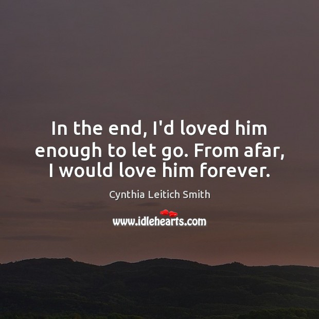 In the end, I'd loved him enough to let go. From afar, I would love him forever. Image