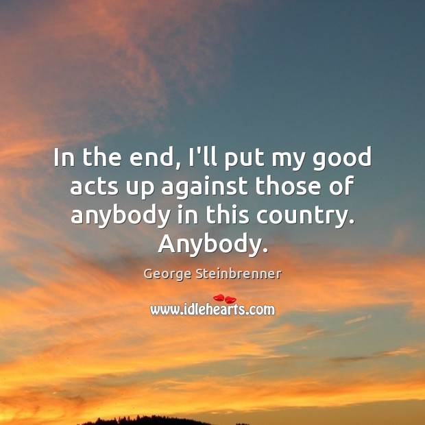 In the end, I'll put my good acts up against those of anybody in this country. Anybody. George Steinbrenner Picture Quote