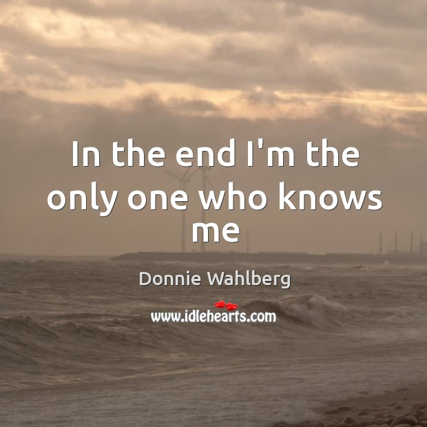 In the end I'm the only one who knows me Donnie Wahlberg Picture Quote