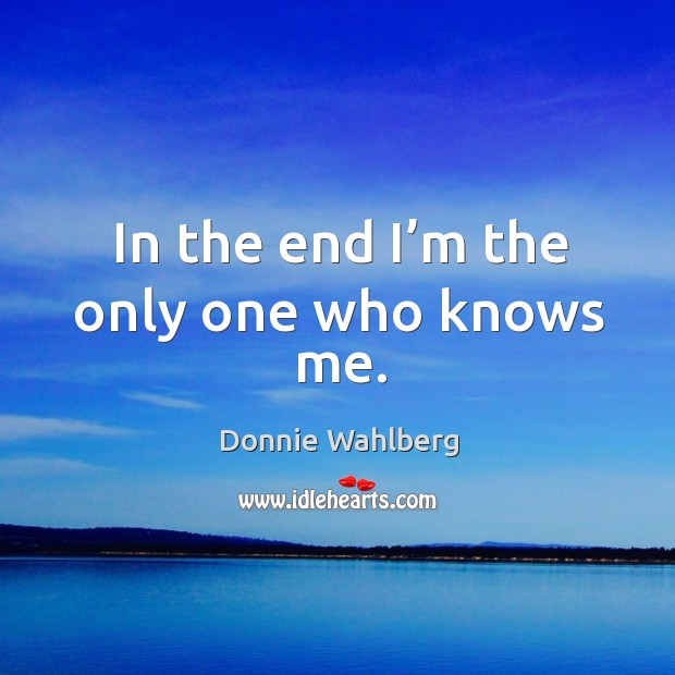 In the end I'm the only one who knows me. Donnie Wahlberg Picture Quote
