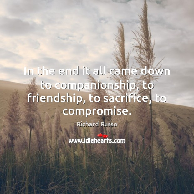 In the end it all came down to companionship, to friendship, to sacrifice, to compromise. Image