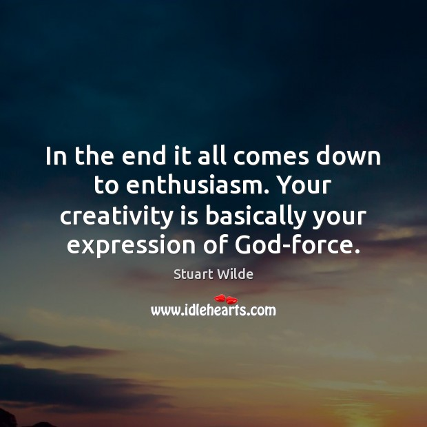 In the end it all comes down to enthusiasm. Your creativity is Image