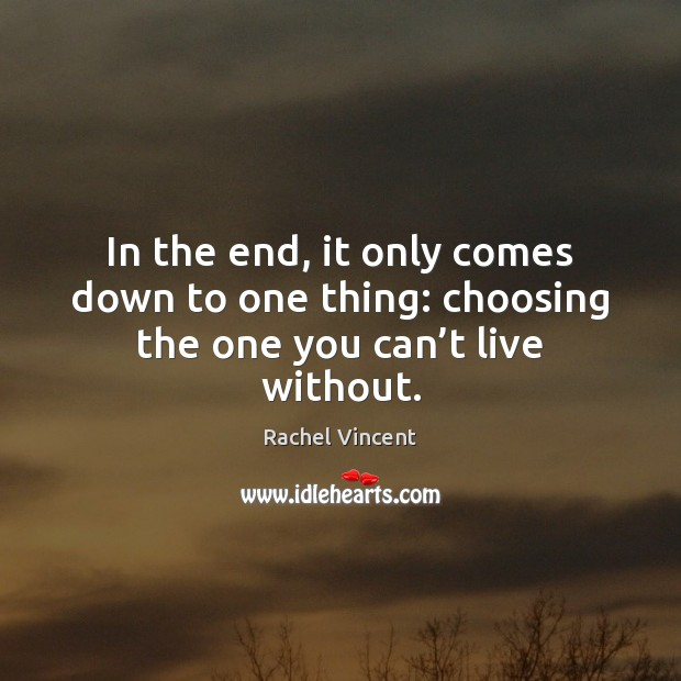 In the end, it only comes down to one thing: choosing the one you can't live without. Rachel Vincent Picture Quote