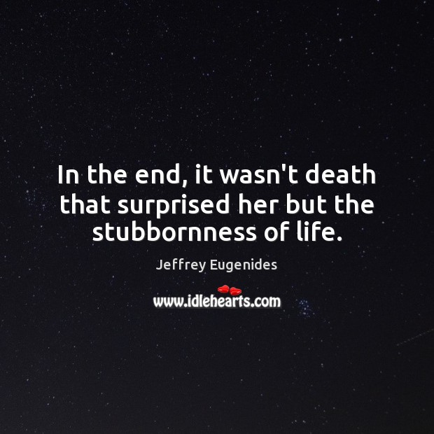 In the end, it wasn't death that surprised her but the stubbornness of life. Image