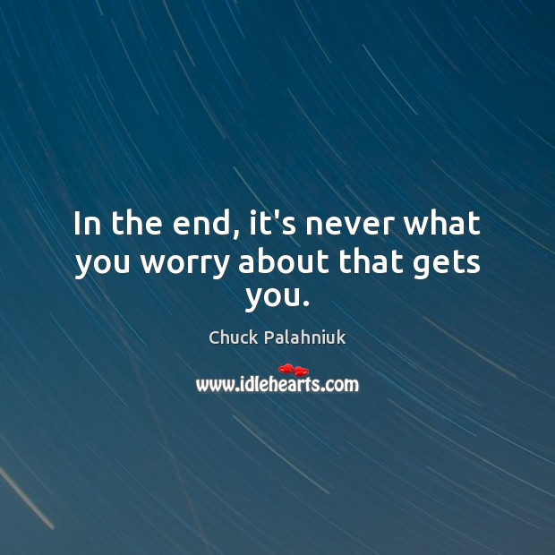 In the end, it's never what you worry about that gets you. Image
