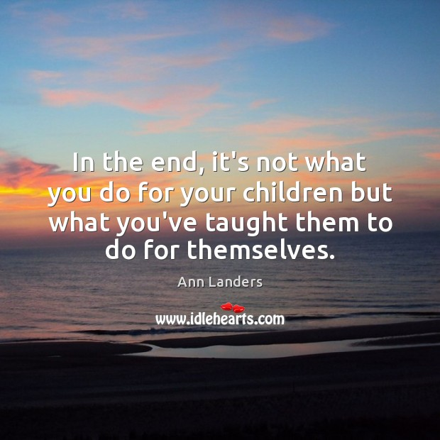 In the end, it's not what you do for your children but Ann Landers Picture Quote