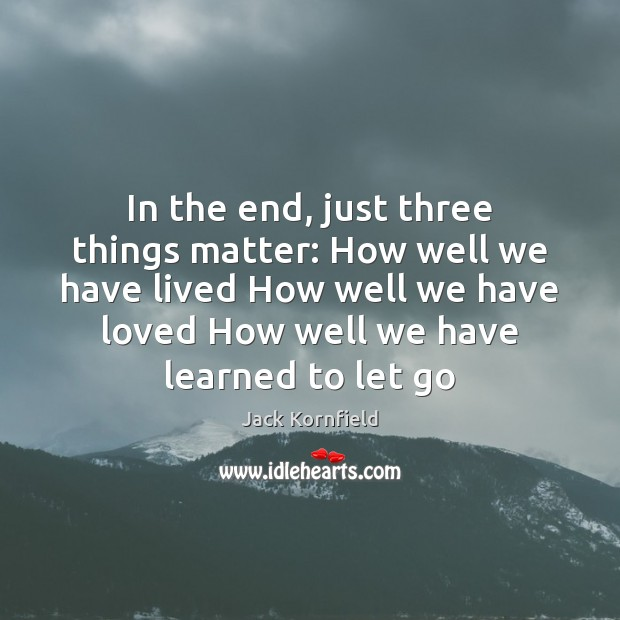 In the end, just three things matter: How well we have lived Jack Kornfield Picture Quote
