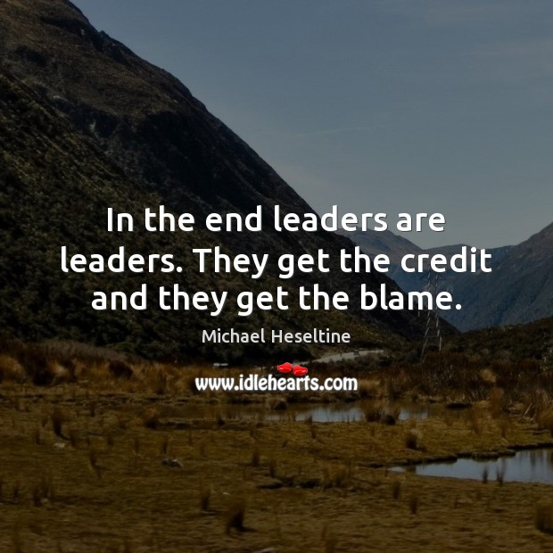In the end leaders are leaders. They get the credit and they get the blame. Image