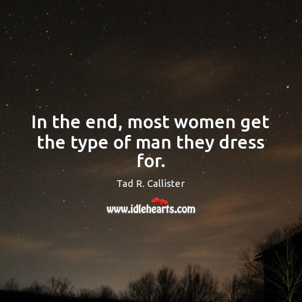 In the end, most women get the type of man they dress for. Image