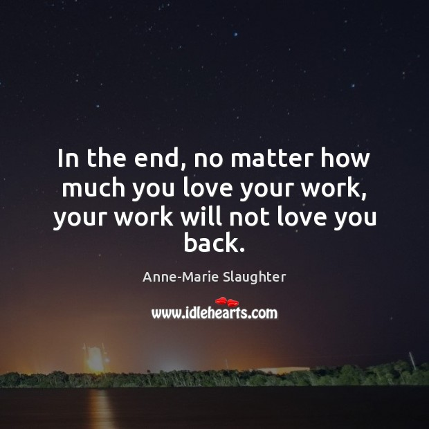 Image, In the end, no matter how much you love your work, your work will not love you back.