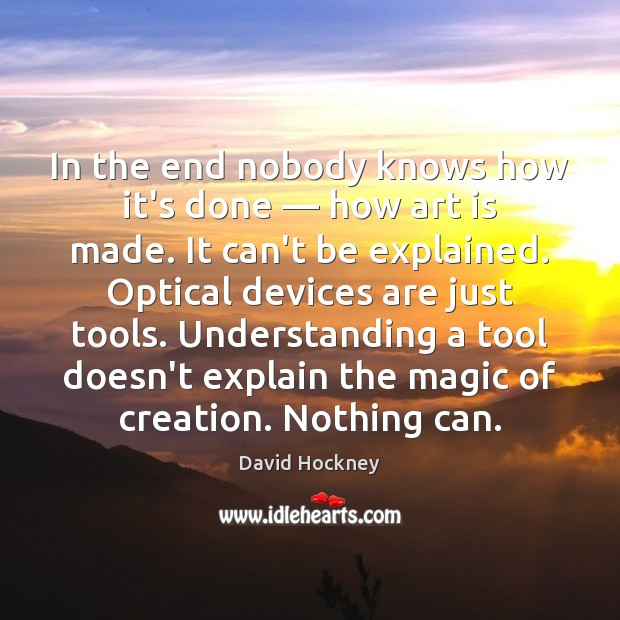 In the end nobody knows how it's done — how art is made. David Hockney Picture Quote
