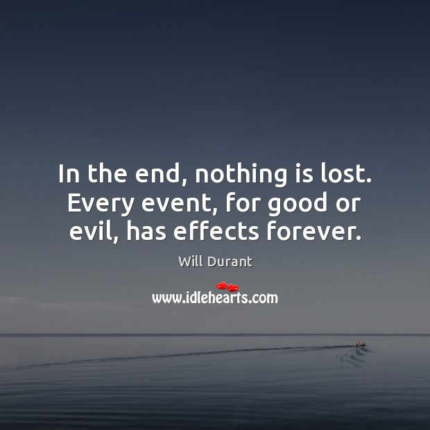 In the end, nothing is lost. Every event, for good or evil, has effects forever. Image
