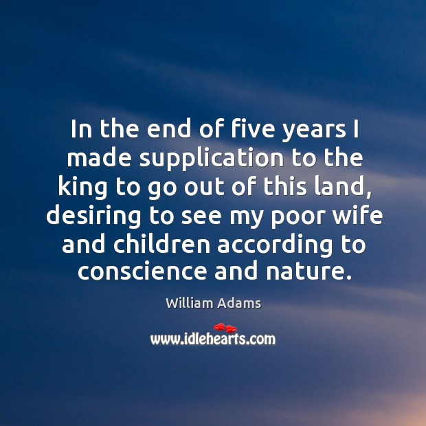 In the end of five years I made supplication to the king to go out of this land, desiring William Adams Picture Quote