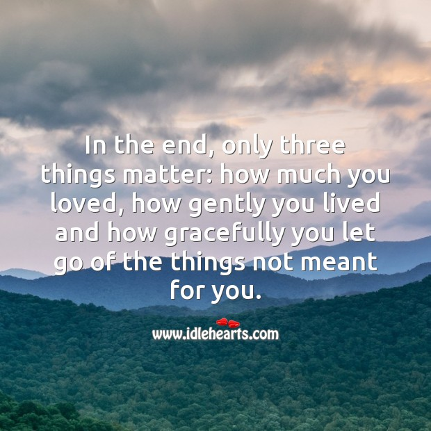 In the end, only three things matter. Let Go Quotes Image