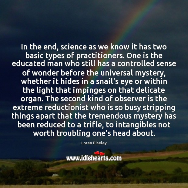 In the end, science as we know it has two basic types Loren Eiseley Picture Quote