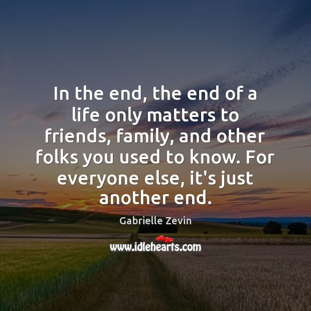 In the end, the end of a life only matters to friends, Gabrielle Zevin Picture Quote