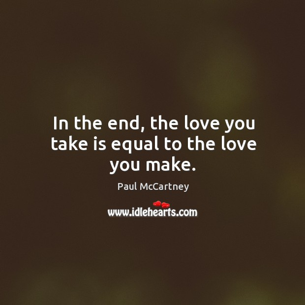 In the end, the love you take is equal to the love you make. Image