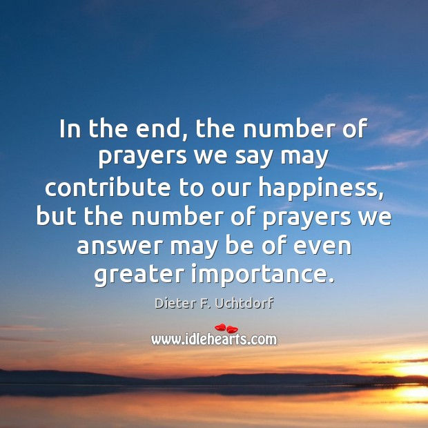 In the end, the number of prayers we say may contribute to Dieter F. Uchtdorf Picture Quote