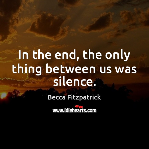 In the end, the only thing between us was silence. Becca Fitzpatrick Picture Quote
