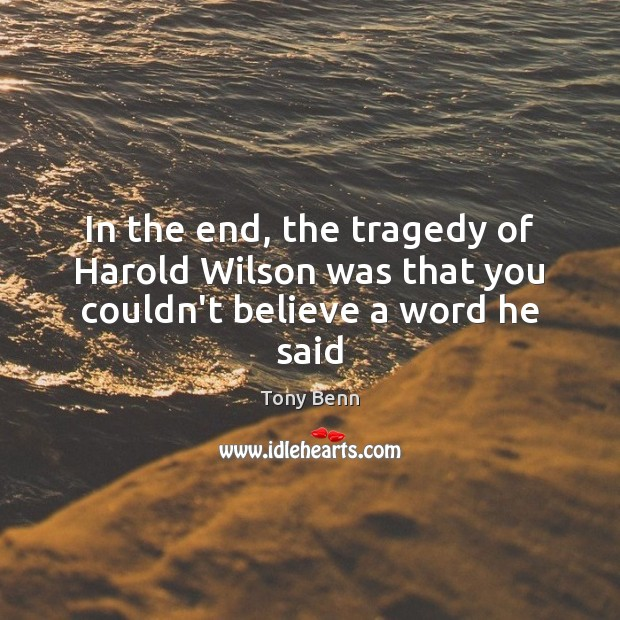 In the end, the tragedy of Harold Wilson was that you couldn't believe a word he said Tony Benn Picture Quote