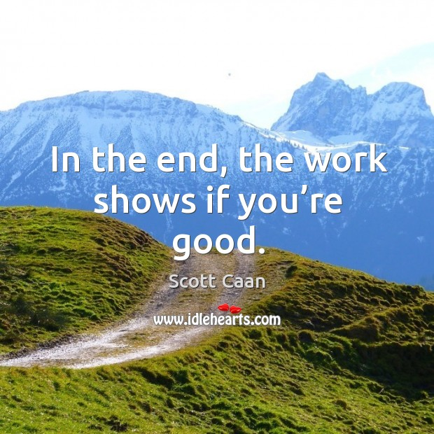 In the end, the work shows if you're good. Scott Caan Picture Quote