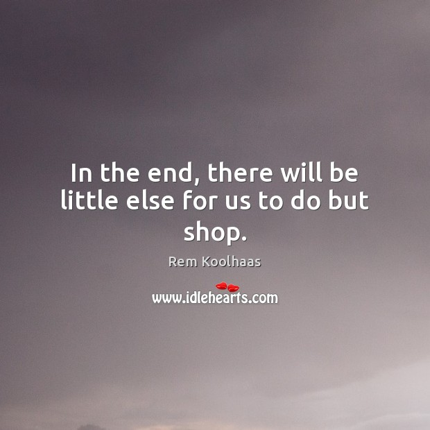 In the end, there will be little else for us to do but shop. Rem Koolhaas Picture Quote