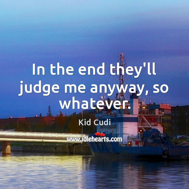 In the end they'll judge me anyway, so whatever. Kid Cudi Picture Quote