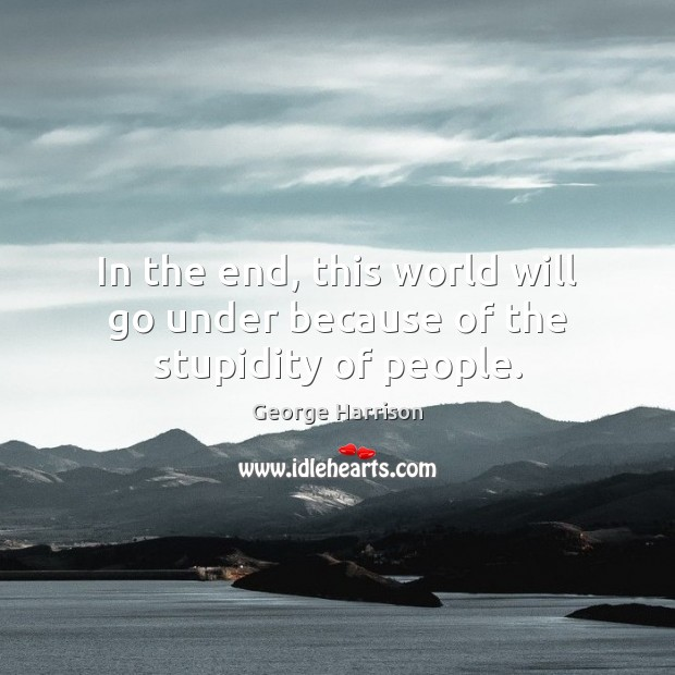 In the end, this world will go under because of the stupidity of people. George Harrison Picture Quote