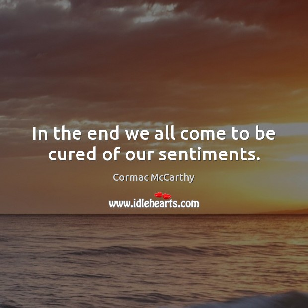 Image, In the end we all come to be cured of our sentiments.