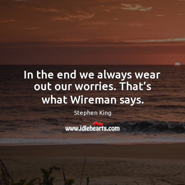 In the end we always wear out our worries. That's what Wireman says. Image