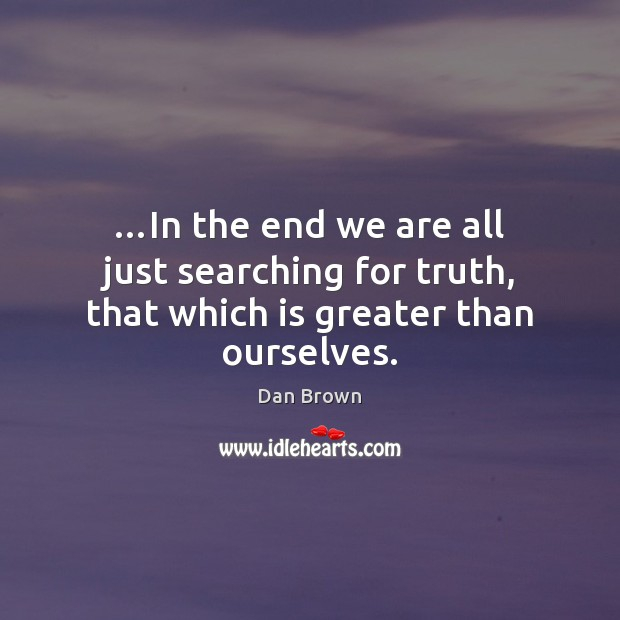 …In the end we are all just searching for truth, that which is greater than ourselves. Dan Brown Picture Quote