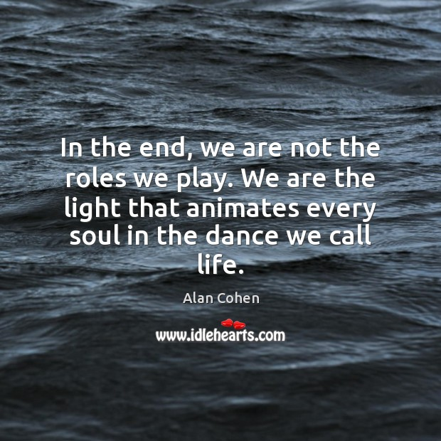 In the end, we are not the roles we play. We are Alan Cohen Picture Quote