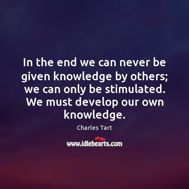 Charles Tart Picture Quote image saying: In the end we can never be given knowledge by others; we