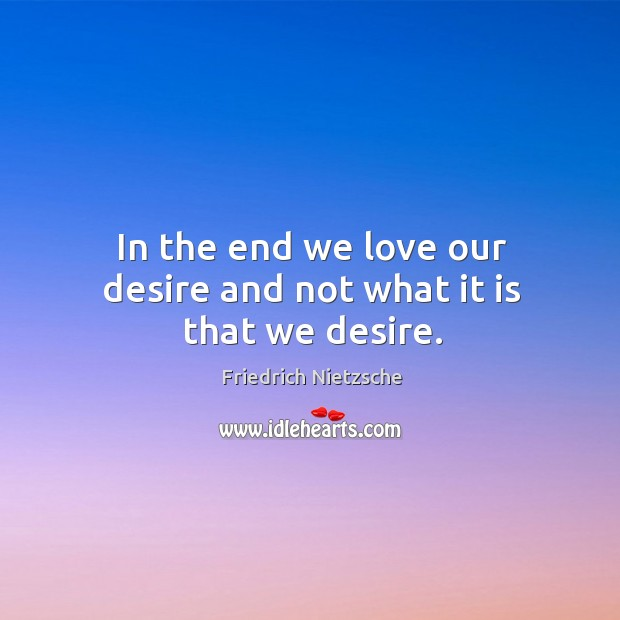 Image, In the end we love our desire and not what it is that we desire.