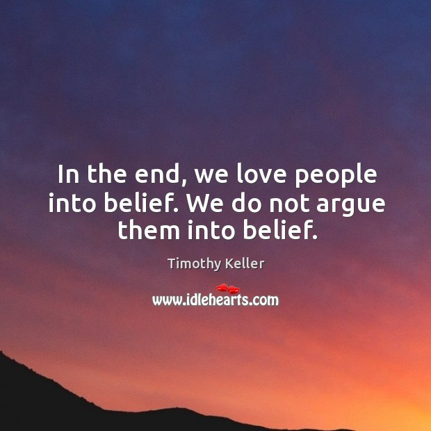 Image, In the end, we love people into belief. We do not argue them into belief.
