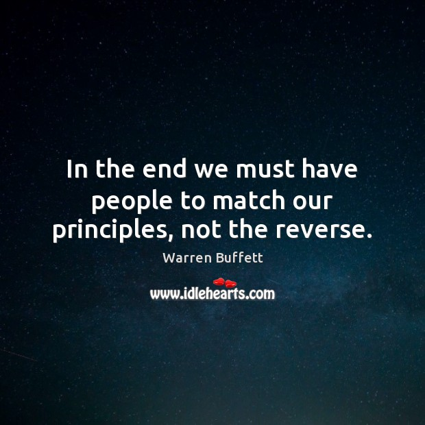 In the end we must have people to match our principles, not the reverse. Warren Buffett Picture Quote
