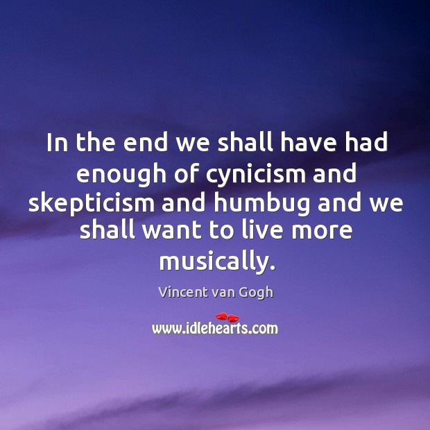 In the end we shall have had enough of cynicism and skepticism and humbug and we shall want to live more musically. Image