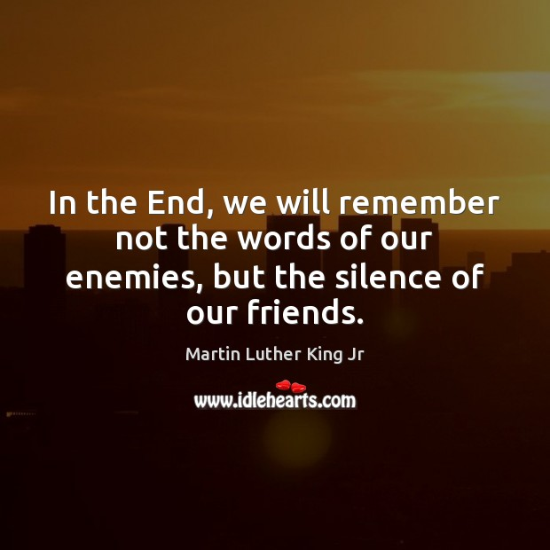 Image, In the End, we will remember not the words of our enemies, but the silence of our friends.